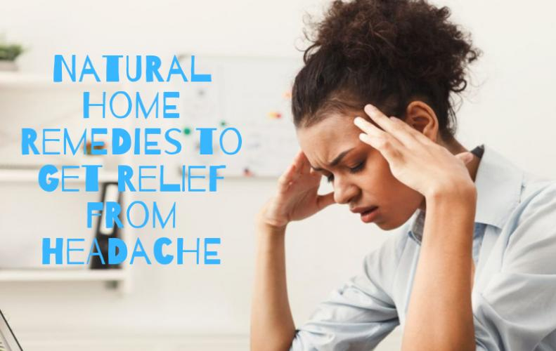 Best Natural Home Remedies to Get Instant Relief from Headache
