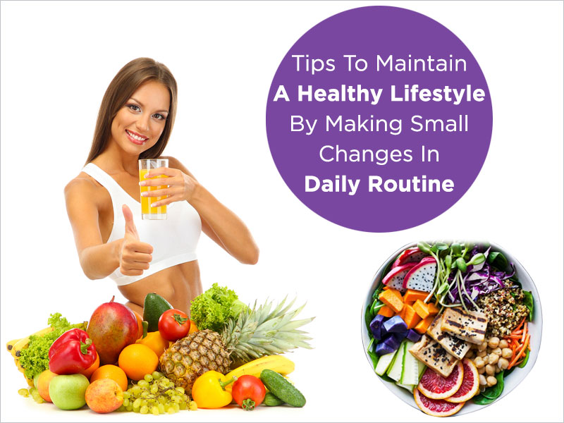Tips to Maintain a Healthy Lifestyle by Making Small Changes in Daily Routine