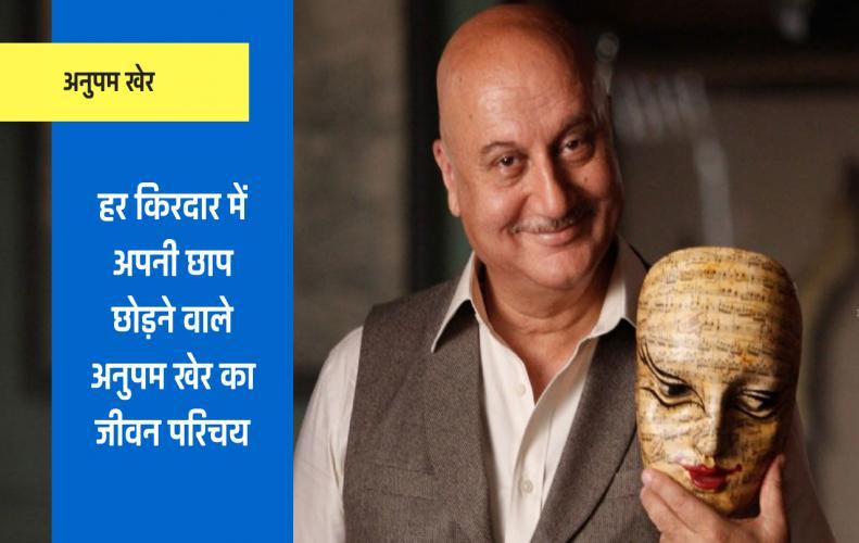 हर किरदार में अपनी छाप छोड़ने वाले अनुपम खेर का जीवन परिचय | Anupam Kher Biography In Hindi