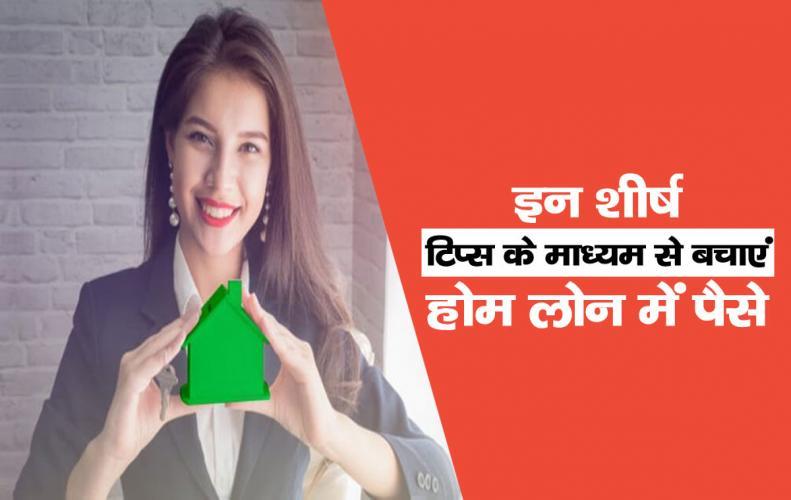 इन शीर्ष टिप्स के माध्यम से बचाएं होम लोन में पैसे | Money Saving Tips For Home Loan In Hindi